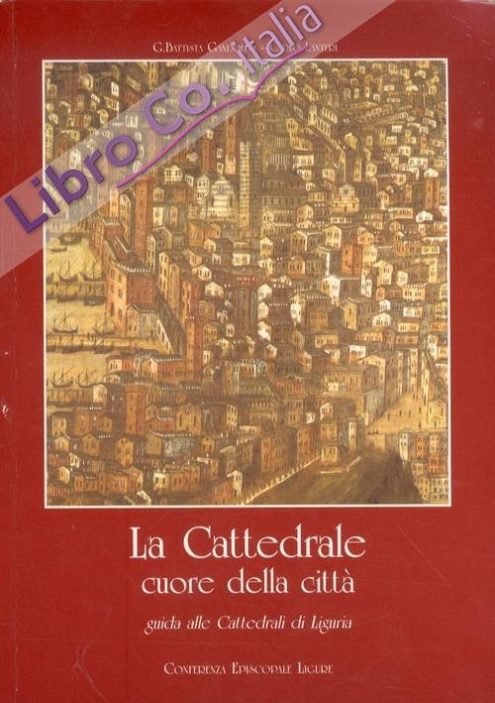 La Cattedrale cuore della città. Guida alle Cattedrali di Liguria