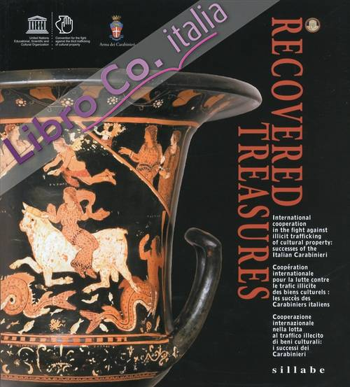Recovered Treasures. International Cooperation in the Fight Against Illicit Trafficking of Cultural Property: Successes of the Italian Carabinieri. [Ed. Italiana, Inglese, Francese]