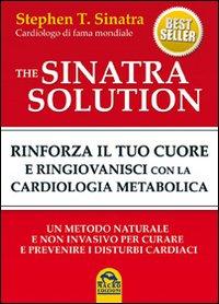 The Sinatra Solution. Rinforza il Tuo Cuore e Ringiovanisci con la Cardiologia Metabolica