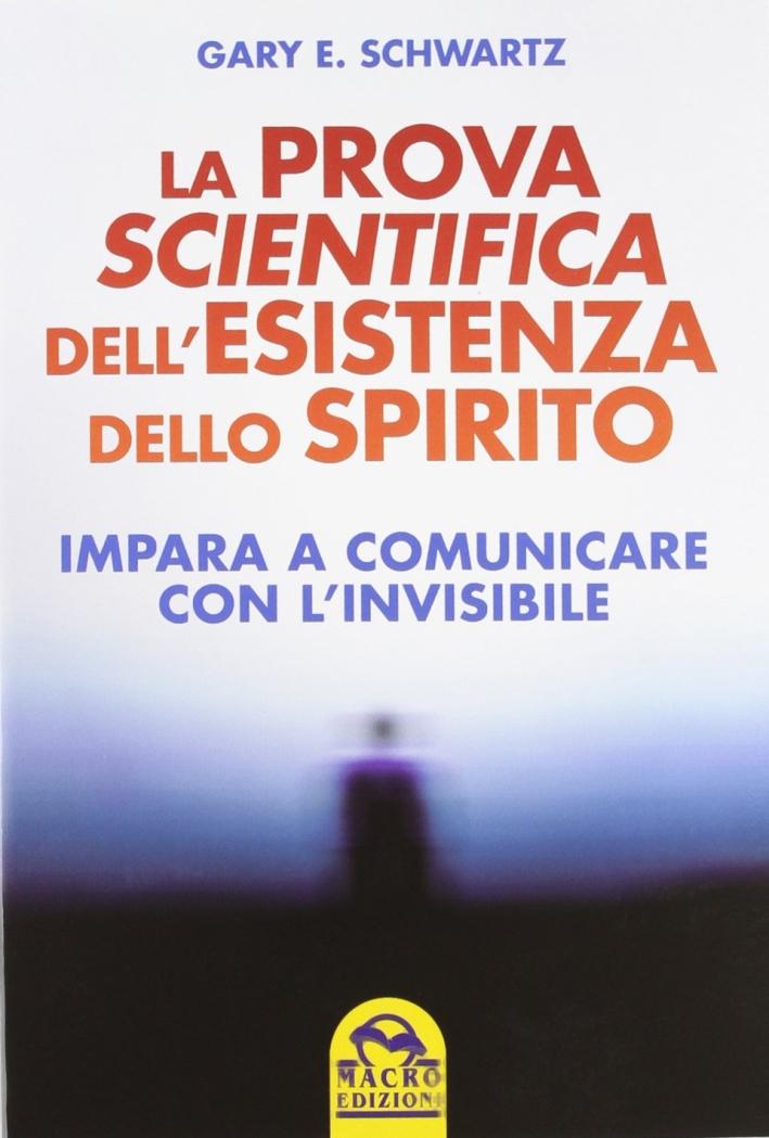 La prova scientifica dell'esistenza dello spirito. Impara a comunicare con l'invisibile