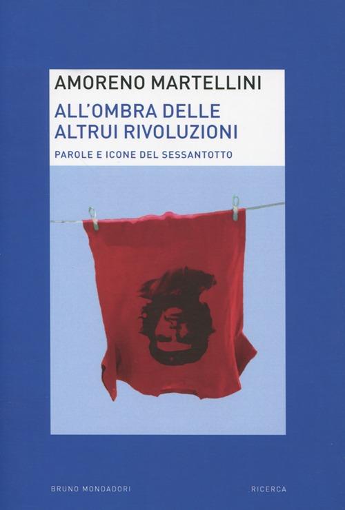 All'ombra delle altrui rivoluzioni. Parole e icone del Sessantotto