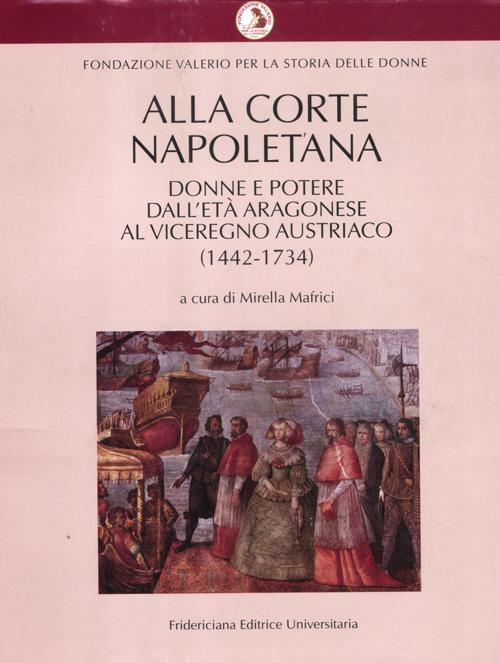 Alla corte napoletana. Donne e potere dall'età aragonese al viceregno austriaco (1442-1734)
