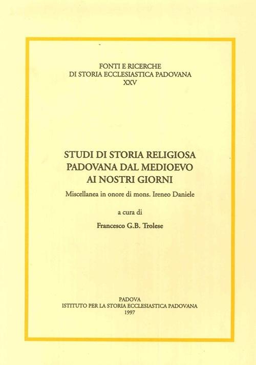 Studi di Storia Religiosa Padovana dal Medioevo ai Nostri Giorni. Miscellanea in Onore di Mons. Ireneo Daniele