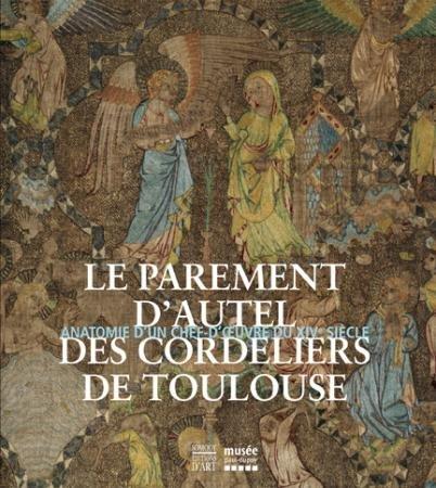 Le Parement d'Autel des Cordeliers de Toulouse. Anatomie d'Un Chef-D'Oeuvre du XIVème Siècle.