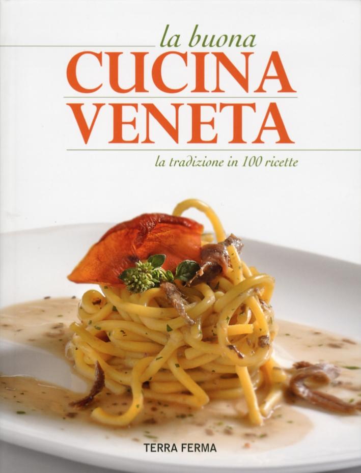 La Buona Cucina Veneta. La Tradizione in 100 Ricette