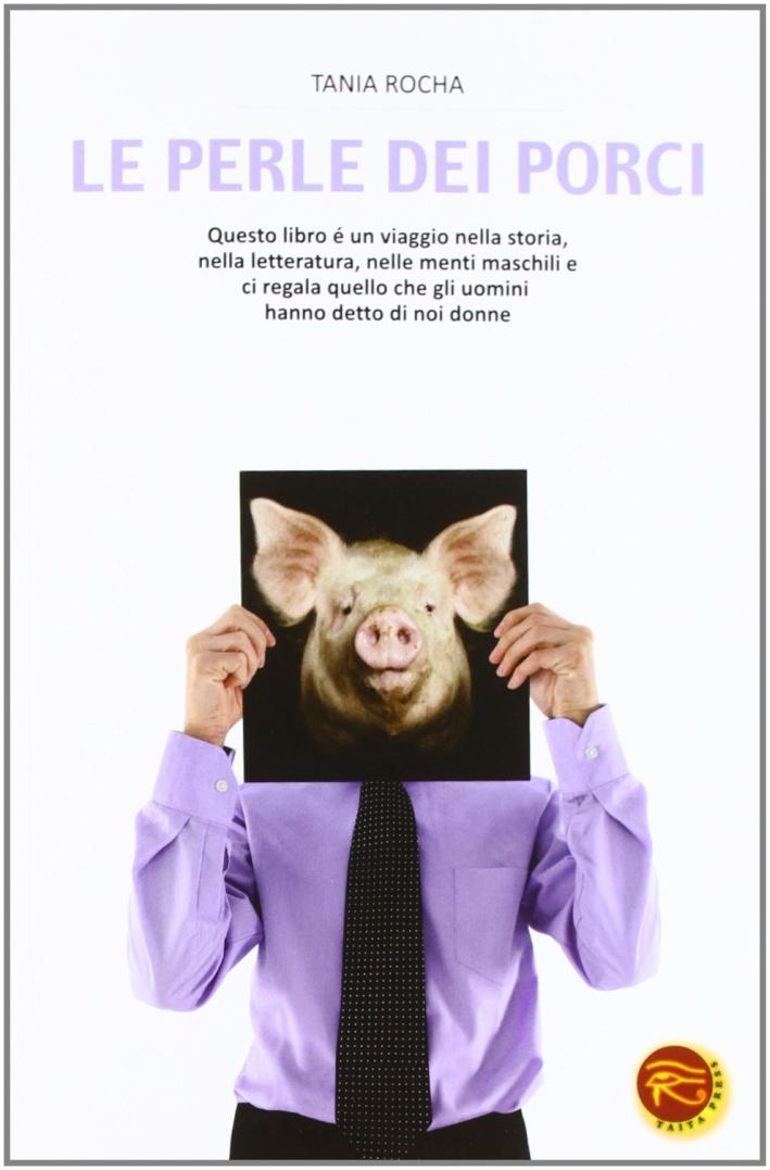 Le perle dei porci. Questo libro è un viaggio nella storia, nella letteratura, nelle menti maschili e ci regala quello che gli uomini hanno detto di noi donne