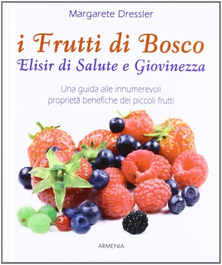 I frutti di bosco. Elisir di salute e giovinezza. Una guida alle innumerevoli proprietà benefiche dei piccoli frutti.