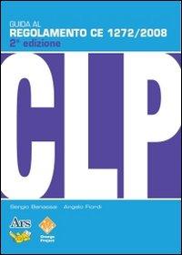 Guida al regolamento CE 1272/2008 (CLP). Classificazione, etichettatura, imballaggio di sostanze e miscele pericolose.