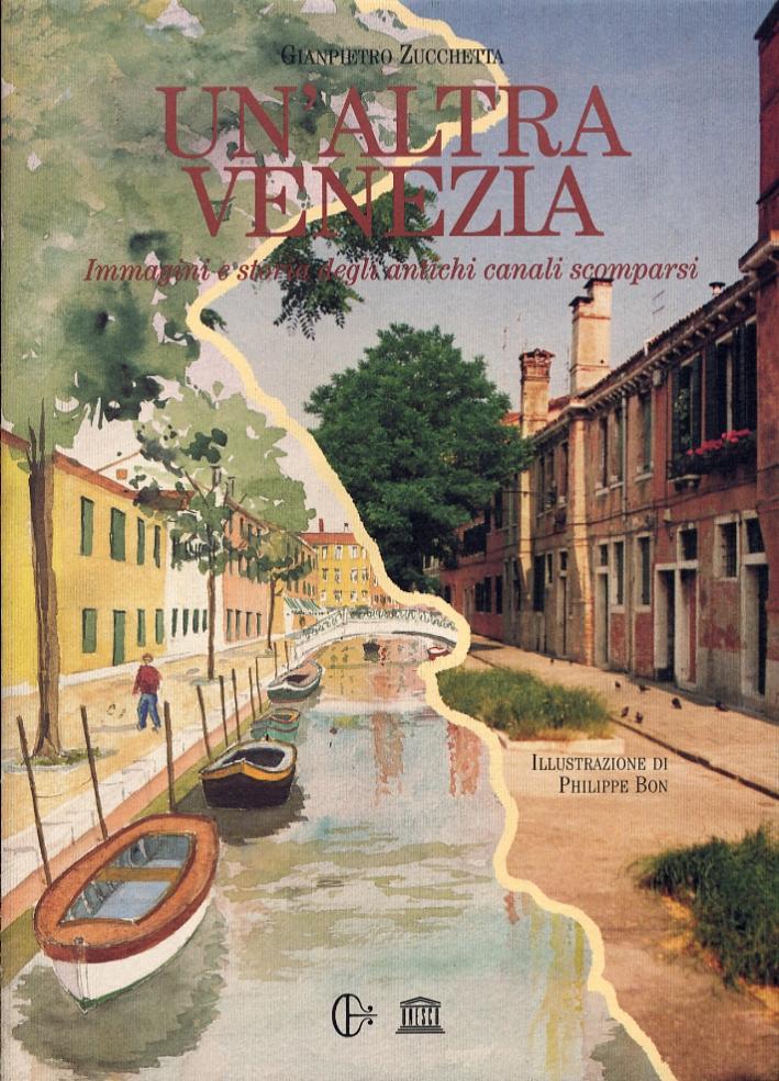 Un'Altra Venezia. Immagini e Storia degli Antichi Canali Scomparsi. Another Venice. An Illustrated History of Concealed Venetian Canals