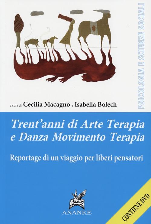 Trent'anni di arte terapia e danza movimento terapia. Reportage di un viaggio per liberi pensatori. Con DVD