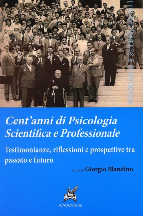 Cent'anni di psicologia scientifica e professionale. Testimonianze, riflessioni e prospettive tra passato e futuro.