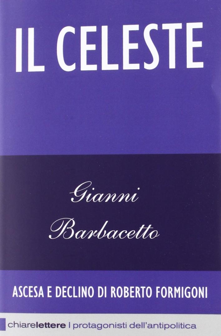Il Celeste. Ascesa e declino di Roberto Formigoni.