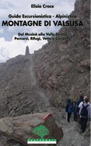 Montagne di Valsusa. Guida escursionistica-alpinistica. Dal Musinè alla Valle Stretta. Percorsi, rifugi, vette e curiosità.