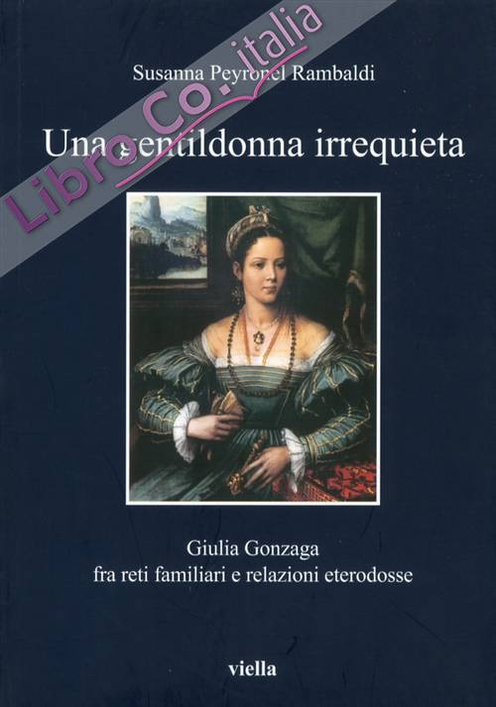 Una gentildonna irrequieta. Giulia Gonzaga fra reti familiari e relazioni eterodosse