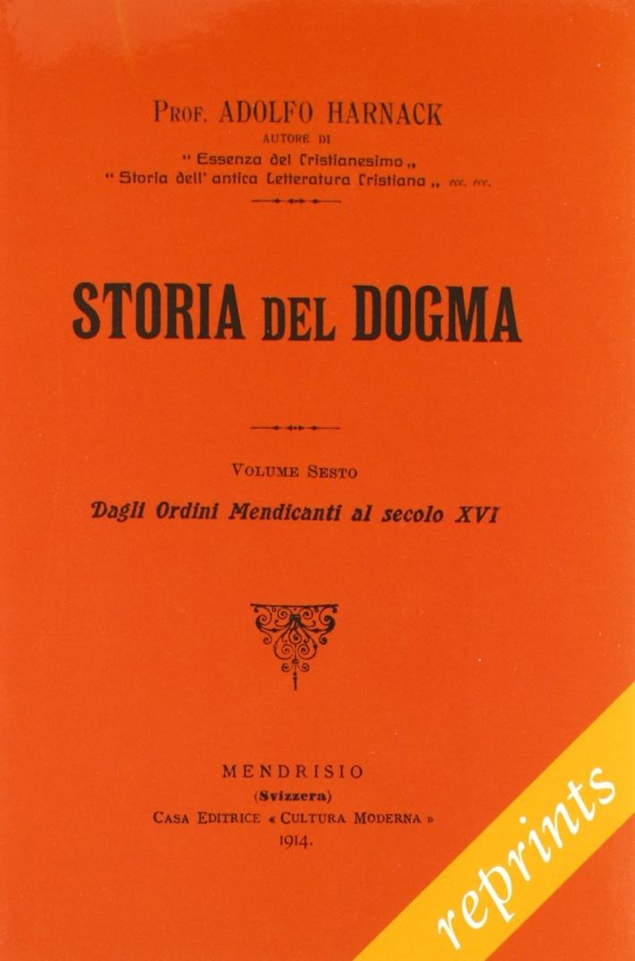 Storia del dogma (rist. anast. 1914). Vol. 6: Dagli ordini Medicanti al secolo XVI