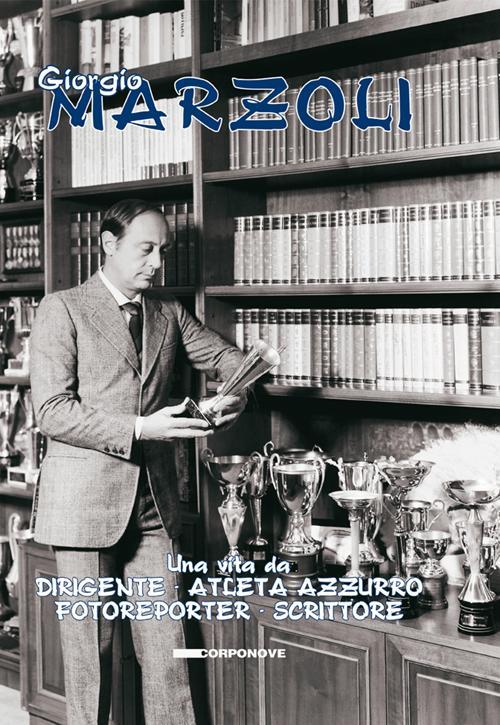 Giorgio Marzoli. Una vita da dirigente. Atleta azzurro. Fotoreporter. Scrittore