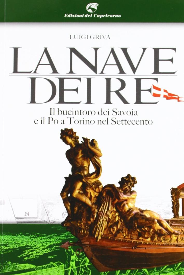 La nave dei re. Il bucintoro dei Savoia e il Po a Torino nel Settecento. Ediz. illustrata