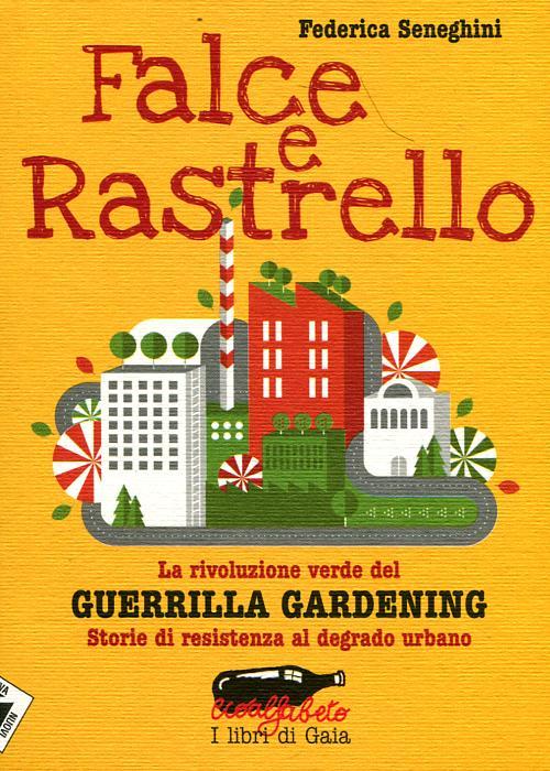 Falce e rastrello. La rivoluzione verde del Guerrilla gardening. Storie di resistenza al degrado urbano