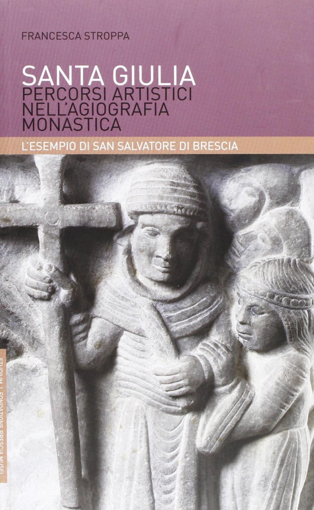 Santa Giulia. Percorsi artistici nell'agiografia monastica: l'esempio di San Salvatore di Brescia