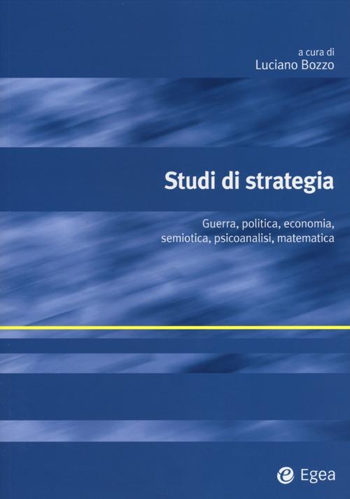 Studi di Strategia. Guerra, Politica, Economia, Semiotica, Psicoanalisi, Matematica