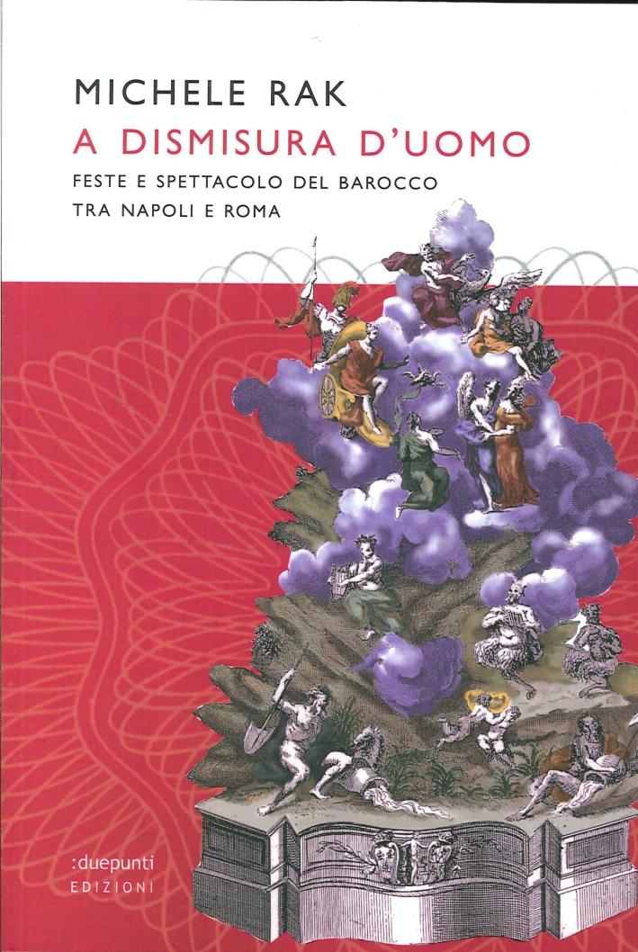 A Dismisura d'Uomo. Feste e Spettacoli del Barocco tra Napoli e Roma