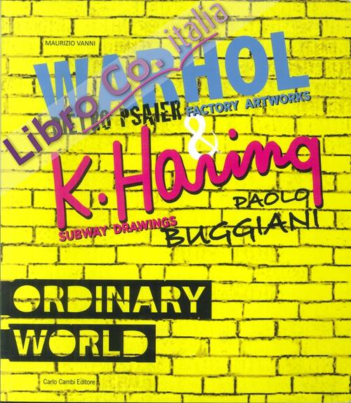 Ordinary World. Andy Warhol, Pietro Psaier and the Factory Artworks. Keith Haring, Paolo Buggiani and the Subway Drawings