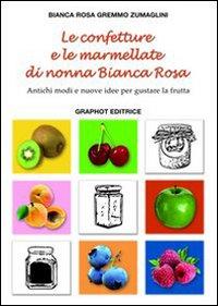 Le confetture e le marmellate di nonna Bianca Rosa. Antichi modi e nuove idee per gustare la frutta. Vol. 1
