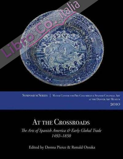 At the Crossroads. The Arts of Spanish America and Early Global Trade, 1492-1850