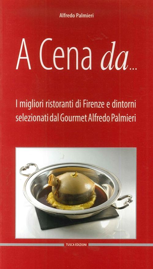A cena da... I migliori ristoranti di Firenze e dintorni selezionati dal gourmet Alfredo Pamieri