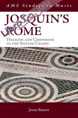 Josquin'S Rome. Hearing and Composing in the Sistine Chapel