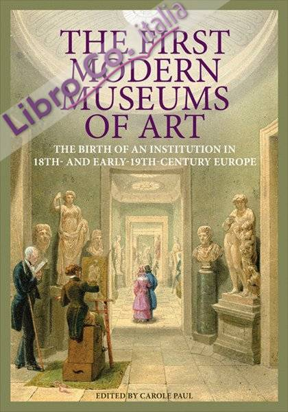 The First Modern Museums of Art. The Birth of an Institution in 18th- and Early- 19th-Century Europe.