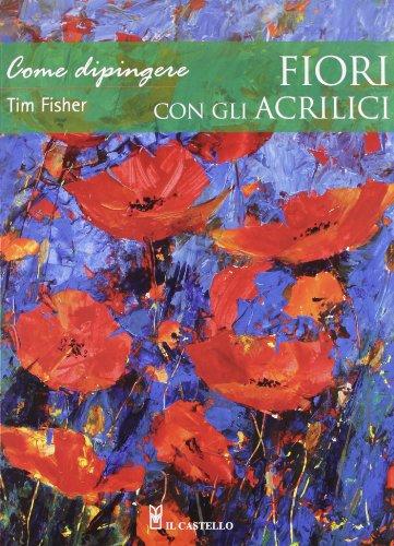 Come dipingere fiori con gli acrilici. Ediz. illustrata