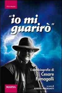Io mi guarirò. L'autobiografia di Cesare Fumagalli