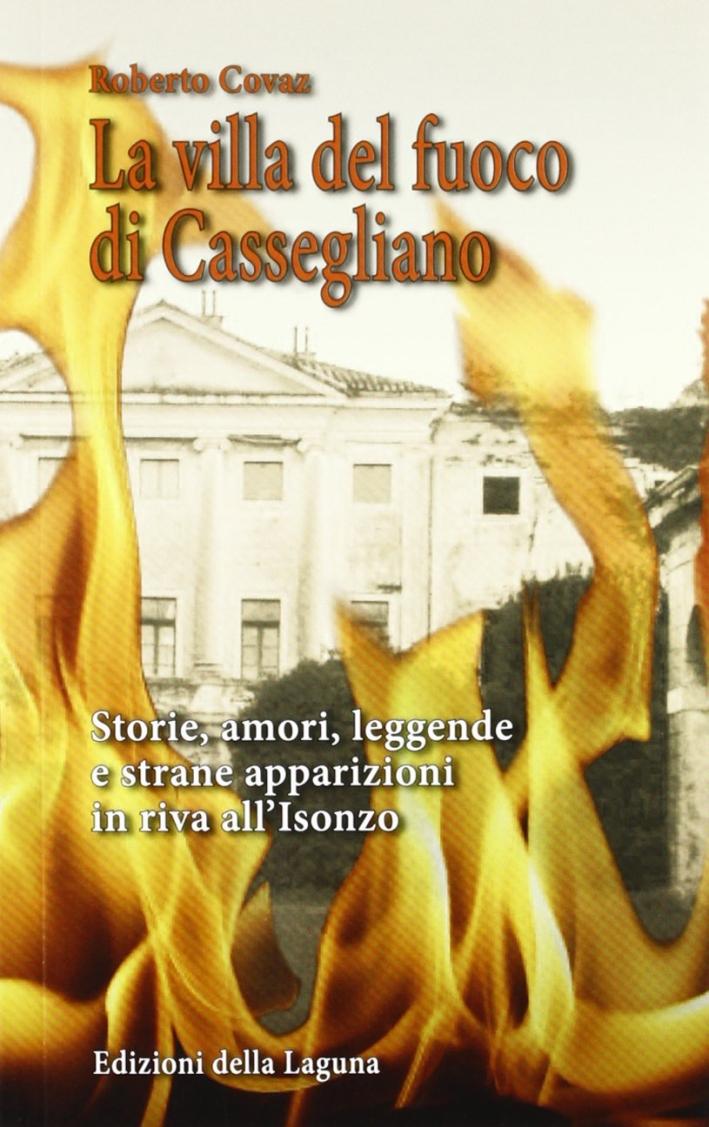 La villa del fuoco di Cassegliano. Storie, amori, leggende e strane apparizioni in riva all'Isonzo