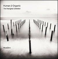 Human 2 organic. The Shangai exhibition. Ediz. italiana.