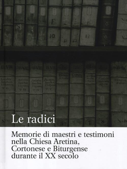 Le radici. Memorie di maestri e testimoni nella Chiesa Aretina, Cortonese e Biturgense durante il XX secolo.