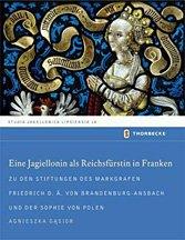 Eine Jagiellonin Als Reichsfürstin in Franken. Zu Den Stiftungen des Markgrafen Friedrich d. ä. Von Brandenburg-Ansbach Und Der Sophie Von Polen.