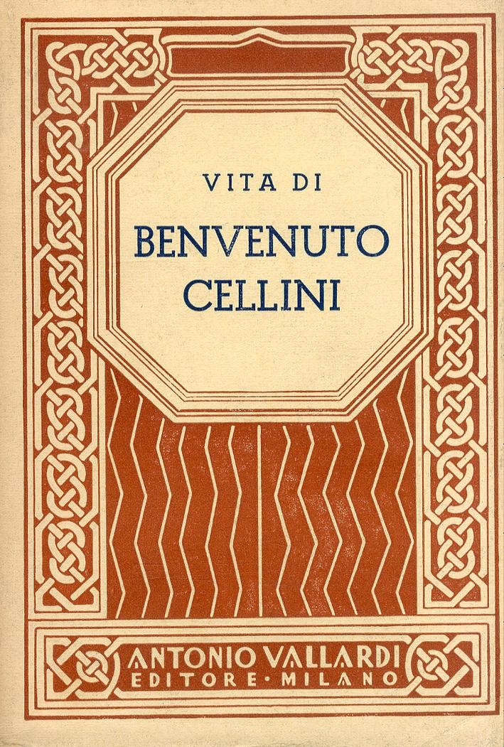 Vita di Benvenuto Cellini. Orefice e Scultore. Scritta di sua mano propria.