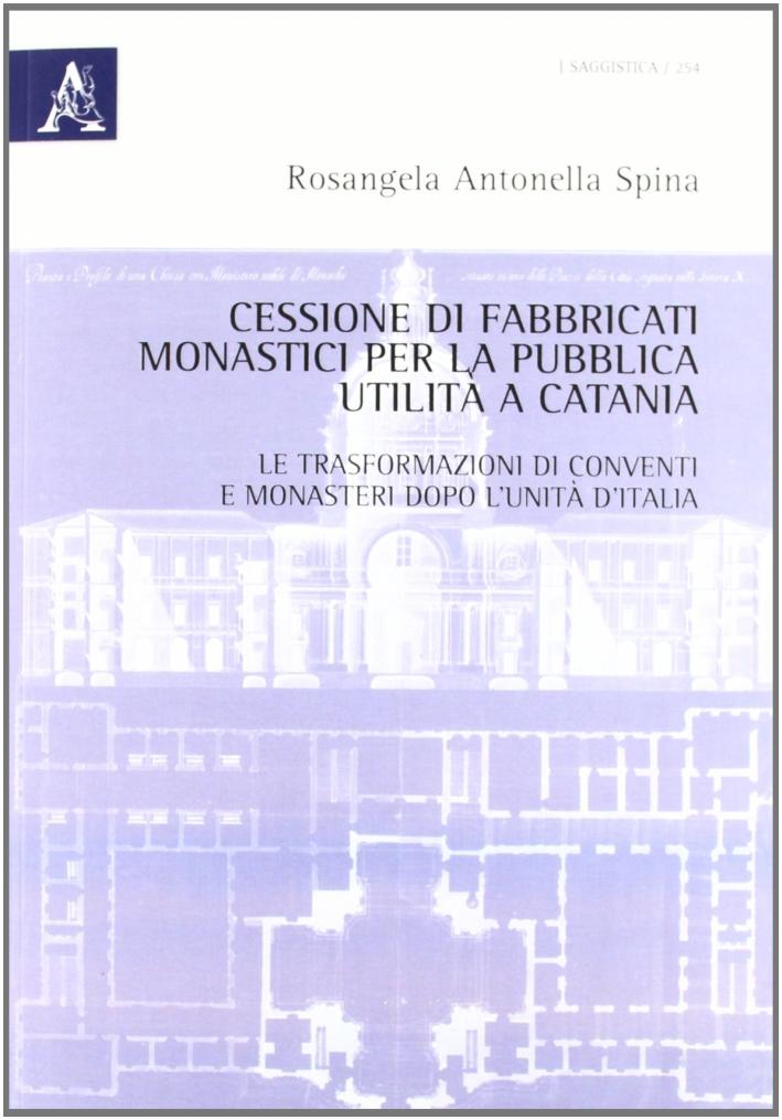 Cessione di fabbricati monastici per la pubblica utilità a Catania. Le trasformazioni di conventi e monasteri dopo l'unità d'Italia