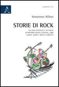 Storie di rock. Gli anni sessanta e settanta attraverso dischi, festival, libri, luoghi, suoni e molte curiosità
