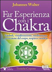 Far esperienza con i chakra. Simboli, visualizzazione, meditazione, percezione del corpo, respiro e mudras