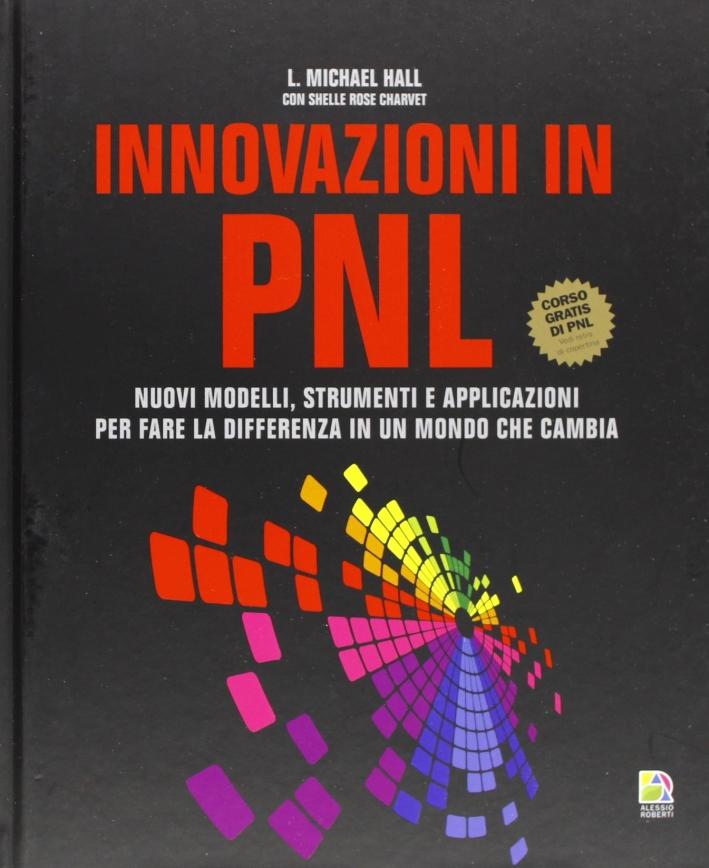 Innovazioni in PNL. Nuovi modelli, strumenti e applicazioni per fare la differenza in un mondo che cambia