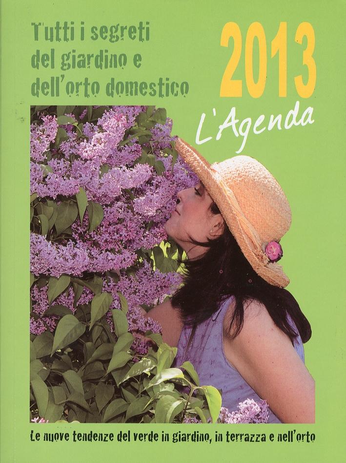 L'Agenda 2013. Tutti i Segreti dei Giardino e dell'Orto Domestico