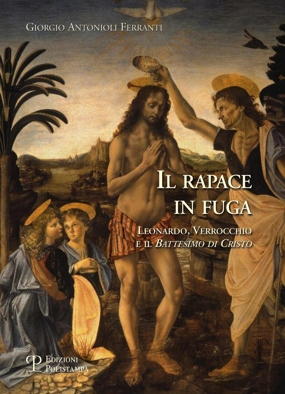 Il rapace in fuga. Leonardo, Verrocchio e il 'Battesimo di Cristo'
