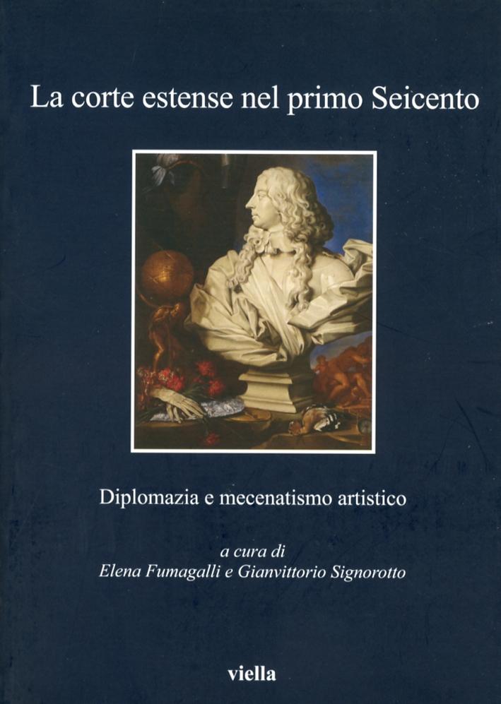 La Corte Estense nel Primo Seicento. Diplomazia e Mecenatismo Artistico