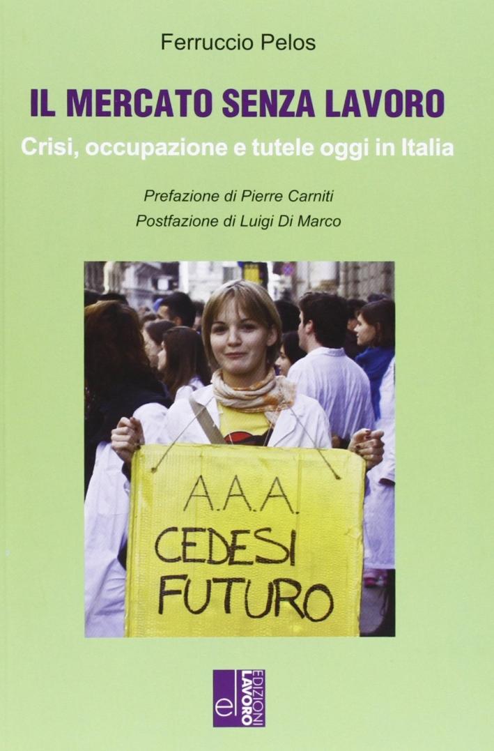 Il mercato senza lavoro. Crisi, occupazione e tutele oggi in Italia