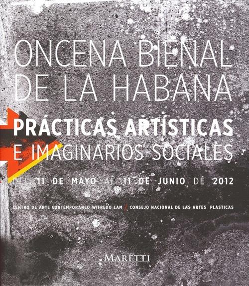 Oncena Bienal De la Habana. Praticas Artisticas e Imaginarios Sociales del 11 De Mayo al 11 De Junio De 2012. [English and Spanish Ed.]