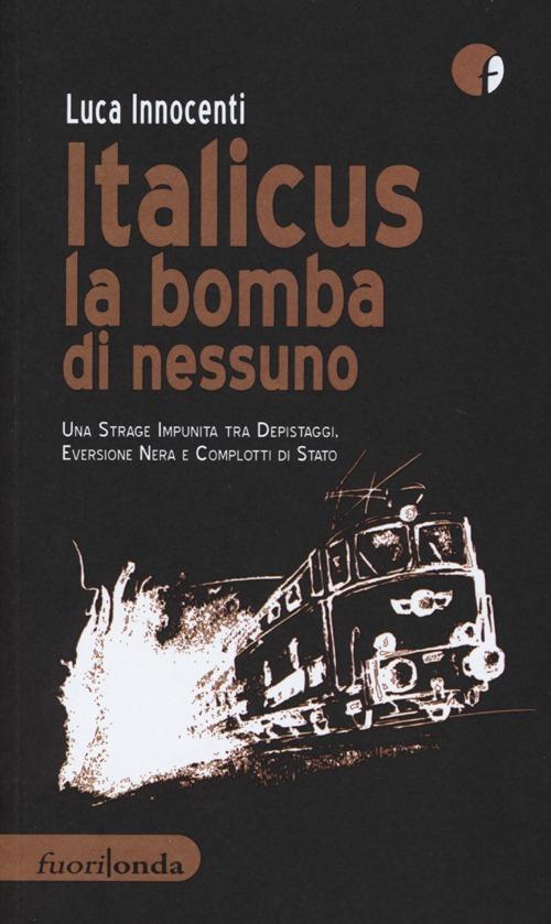 Italicus la bomba di nessuno. Una strage impunita tra depsitaggi, eversione nera e complotti di stato