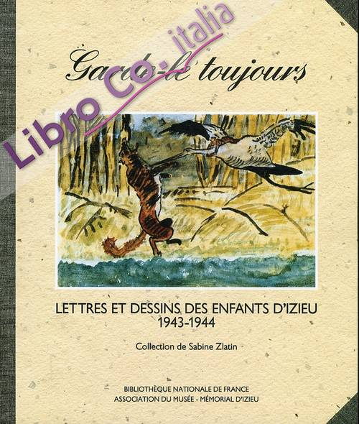 Garde le Toujours. Lettres et Dessins des Enfants d'Izieu 1943-1944.