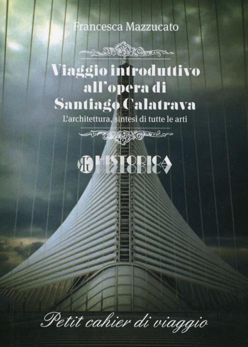 Viaggio introduttivo all'opera di Santiago Calatrava. L'architettura, sintesi di tutte le arti.
